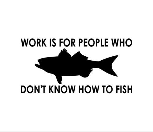 (Work is for People WHO Don't Know How to Fish Vinyl Decal Window Bumper Sticker, 5 INCH Dye Cut Decal Sticker for Bumpers Windows Cars Laptops ETC)