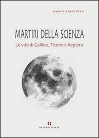 Martiri della scienza. Le vite di Galileo, Ticone e Keplero David Brewster