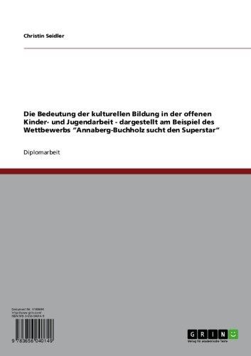 """Download Die Bedeutung der kulturellen Bildung in der offenen Kinder- und Jugendarbeit – dargestellt am Beispiel des Wettbewerbs """"Annaberg-Buchholz sucht den Superstar"""" (German Edition) Pdf"""