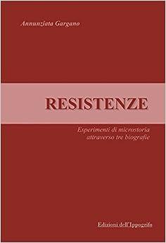 Resistenze. Esperimenti di microstoria attraverso tre biografie.