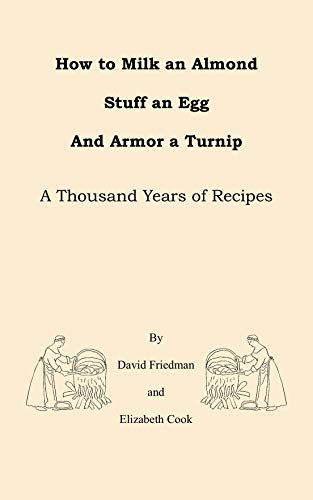 How to Milk an Almond, Stuff an Egg, and Armor a Turnip: A Thousand Years of Recipes by David Friedman, Elizabeth Cook