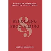 Beholding and Proclaiming: Reimagining the Art of Preaching, Reclaiming the Training of Preachers