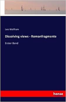 Dissolving views - Romanfragmente: Erster Band