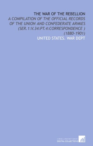 The War of the Rebellion: A Compilation of the Official Records of the Union and Confederate Armies (Ser.1:V.34:Pt.4:Correspondence ) (1880-1901)
