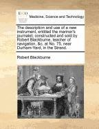Download The description and use of a new instrument, entitled the mariner's journalet; constructed and sold by Robert Blackburne, teacher of navigation, &c. at No. 75, near Durham-Yard, in the Strand. ebook