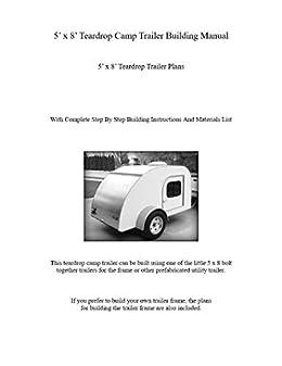 5' x 8' Teardrop Camp Trailer Building Manual: 5' x 8' Teardrop Trailer  Plans