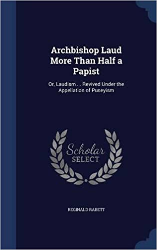 Archbishop Laud More Than Half a Papist: Or, Laudism ... Revived Under the Appellation of Puseyism