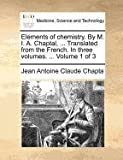 Elements of Chemistry by M I a Chaptal, Translated from the French in Three, Jean Antoine Claude Chapta, 117137934X