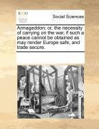 Armageddon: or, the necessity of carrying on the war, if such a peace cannot be obtained as may render Europe safe, and trade secure. pdf