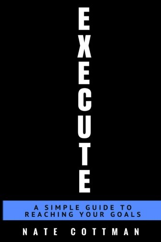 Execute: A Simple Guide To Reaching Your Goals