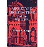 Archetype, Architecture, and the Writer, Knapp, Bettina L. and Knapp, Bettina, 0253308577