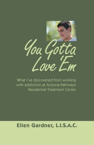 Download You Gotta Love 'Em: What I've Discovered from Working with Addiction at Arizona Pathways Residential Treatment Center pdf