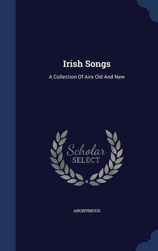 Irish Songs: A Collection Of Airs Old And New PDF