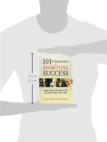 Where When and How to Find the Right People Every Time 101 Strategies for Recruiting Success