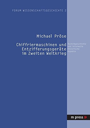Chiffriermaschinen und Entzifferungsgeräte im Zweiten Weltkrieg: Technikgeschichte und informatikhistorische Aspekte