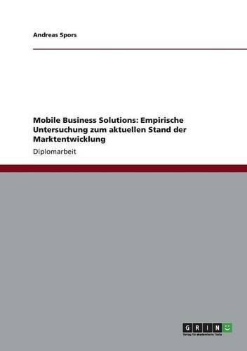 Mobile Business Solutions: Empirische Untersuchung zum aktuellen Stand der Marktentwicklung Taschenbuch – 29. Juli 2012 Andreas Spors GRIN Verlag 365624619X Wirtschaft / Werbung