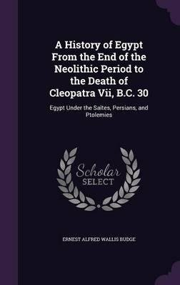 A History of Egypt from the End of the Neolithic Period to the Death of Cleopatra VII, B.C. 30 : Egypt Under the Saites, Persians, and Ptolemies(Hardback) - 2015 Edition PDF
