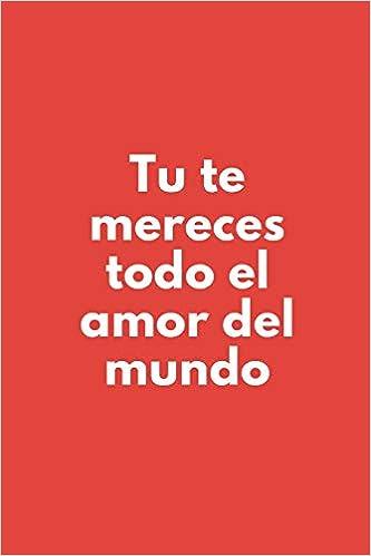 Tu Te Mereces Todo El Amor Del Mundo.: Cuaderno De Notas ...