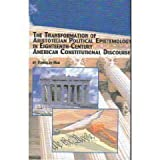 The Transformation of Aristotelian Political Epistemology in Eighteenth-Century American Constitutional Discourse, Han, Tomislav, 0773467718