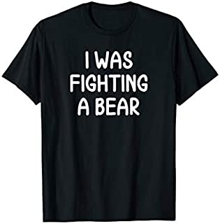 Funny, I Was Fighting A Bear, Joke Sarcastic Family T-shirt   Size S - 5XL