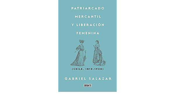 Amazon.com: Patriarcado, Mercantil y Liberación Femenina: Chile (1810-1930) (Spanish Edition) eBook: Gabriel Salazar Vergara: Kindle Store