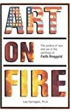 Art on Fire : The Politics of Race and Sex in the Paintings of Faith Ringgold, Farrington, Lisa E., 0966734505