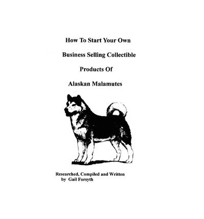 [ How to Start Your Own Business Selling Collectible Products of Alaskan Malamutes BY Forsyth, Gail ( Author ) ] { Paperback } 2009