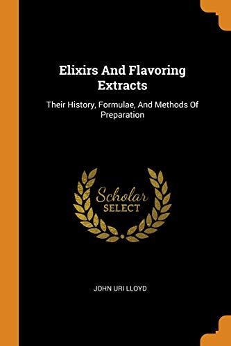 Elixirs and Flavoring Extracts: Their History, Formulae, and Methods of ()