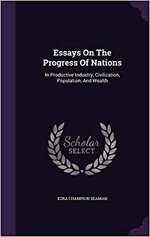 Essays On The Progress Of Nations: In Productive Industry, Civilization, Population, And Wealth