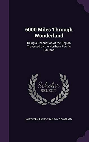 6000 Miles Through Wonderland: Being a Description of the Region Traversed by the Northern Pacific Railroad