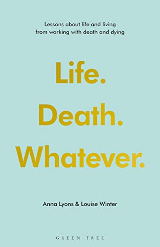 Life. Death. Whatever.: Lessons about Life and Living from Working with Death and Dying Anna Lyons