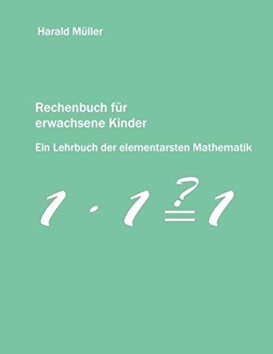 Rechenbuch für erwachsene Kinder: Ein Lehrbuch der elementarsten Mathematik