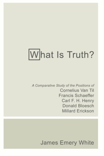 What Is Truth?: A Comparative Study of the Positions of Cornelius Van Til, Francis Schaeffer, Carl F. H. Henry, Donald B