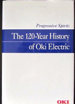 Progressive Spirit: The 120-Year History of Oki - Electric Industry Co Oki