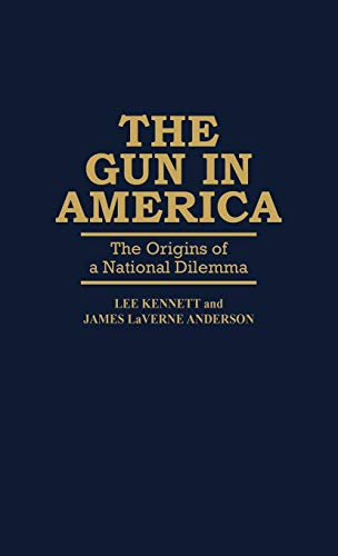 The Gun in America: The Origins of a National Dilemma (Contributions in American History)