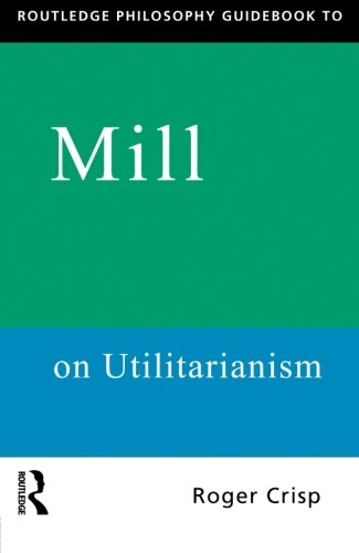 Routledge Philosophy Guidebook to Mill on Utilitarianism (Routledge Philosophy Guidebooks)
