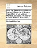 Unto the Right Honourable the Lords of Council and Session, the petition of Mr. Michael Menzies, advocate, trustee for Charles Renton, and Others, ..., Michael Menzies, 1170824005