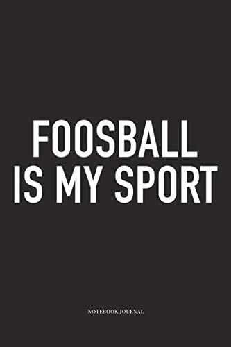 - Foosball Is My Sport: A 6x9 Inch Matte Softcover Diary Notebook With 120 Blank Lined Pages And A Funny Table Soccer Sports Fanatic Cover Slogan