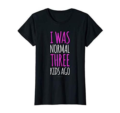 Womens I Was Normal 3 Kids Ago. Funny New Mom Tshirt With Sayings