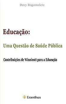 Educação: Uma Questão de Saúde Pública: Contribuição de Winnicott para a Educação por [Bogomoletz, Davy]