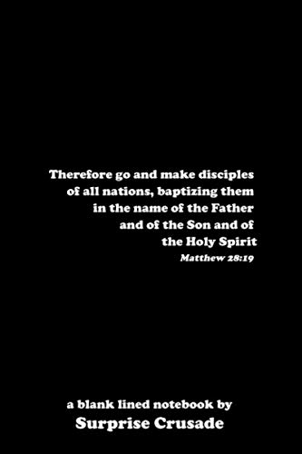 Therefore go and make disciples of all nations, baptizing them in the name of the Father and of the Son and of the Holy Spirit Matthew 28:19: a blank lined notebook by Surprise Crusade