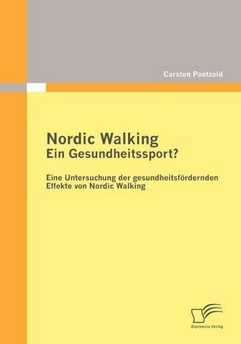 Nordic Walking - Ein Gesundheitssport?: Eine Untersuchung der gesundheitsfördernden Effekte von Nordic Walking