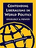 Contending Liberalisms in World Politics : Ideology, Power and World Order, Richardson, James L., 1555879152