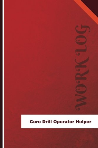 Core Drill Operator Helper Work Log: Work Journal, Work Diary, Log - 126 pages, 6 x 9 inches (Orange Logs/Work Log)