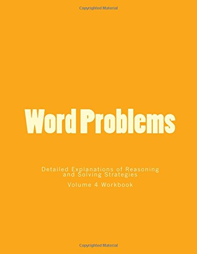 Word Problems-Detailed Explanations of Reasoning and Solving Strategies: Volume 4 Workbook PDF