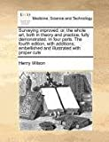 Surveying improved: or, the whole art, both in theory and practice, fully demonstrated. in four parts. the fourth edition, with additions; embellished and illustrated with proper Cuts, Henry Wilson, 1170784356