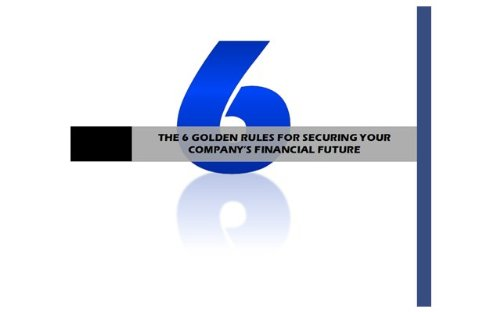 THE 6 GOLDEN RULES FOR SECURING YOUR COMPANY'S FINANCIAL FUTURE