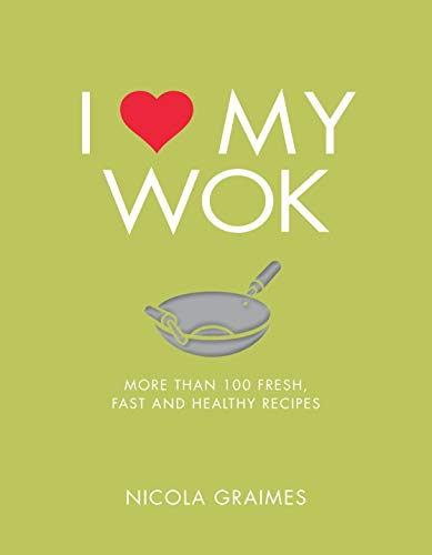 I Love My Wok: More Than 100 Fresh, Fast and Healthy Recipes