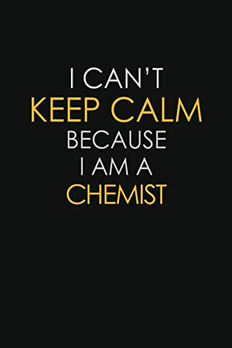 I Can't Keep Calm Because I Am A Chemist: Inspirational life quote blank lined Notebook 6x9 matte finish