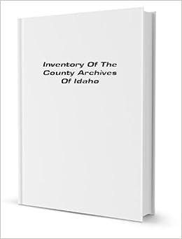 Inventory Of The County Archives Of Idaho [FACSIMILE]: Idaho